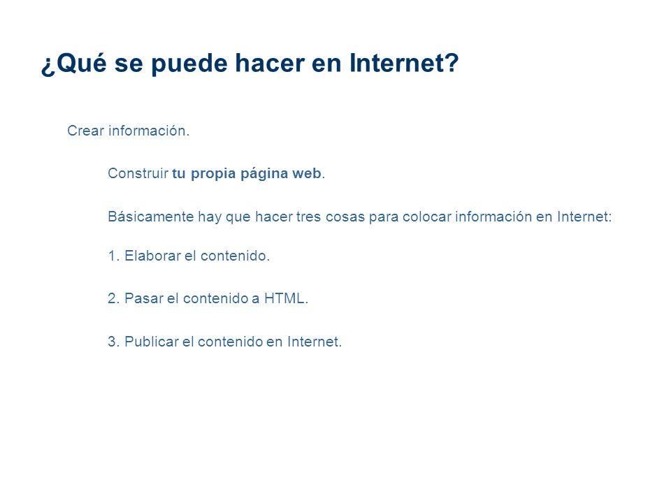 ¿Qué se puede hacer en Internet? Crear información. Construir tu propia página web. Básicamente hay que hacer tres cosas para colocar información en I