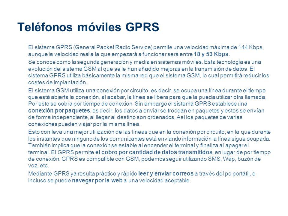 Teléfonos móviles GPRS El sistema GPRS (General Packet Radio Service) permite una velocidad máxima de 144 Kbps, aunque la velocidad real a la que empe