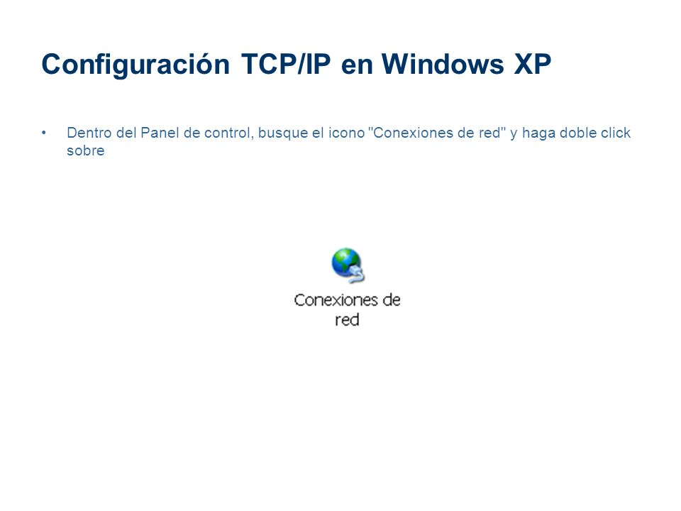Configuración TCP/IP en Windows XP Dentro del Panel de control, busque el icono