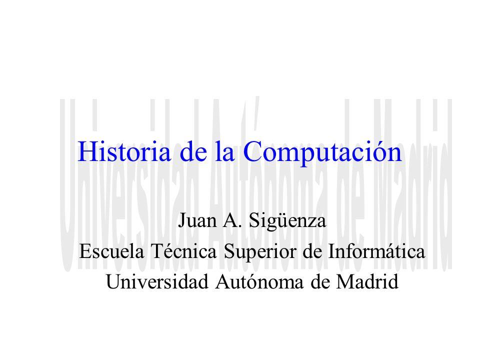 Historia de la Computación Juan A. Sigüenza Escuela Técnica Superior de Informática Universidad Autónoma de Madrid