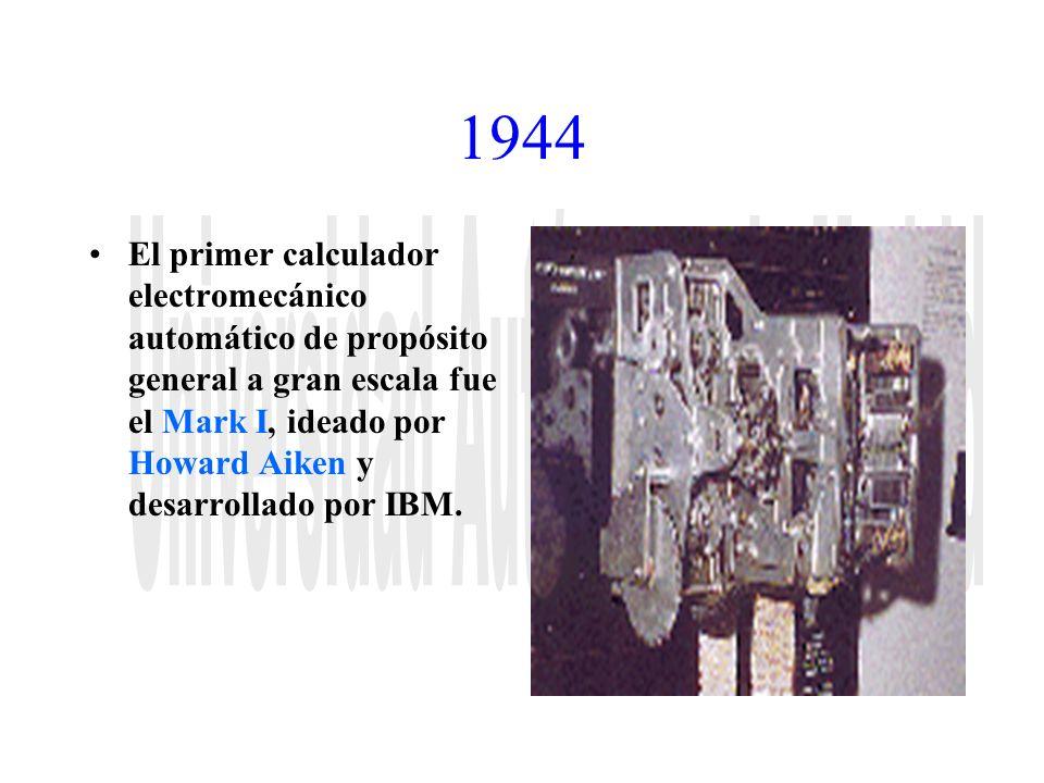 1944 El primer calculador electromecánico automático de propósito general a gran escala fue el Mark I, ideado por Howard Aiken y desarrollado por IBM.