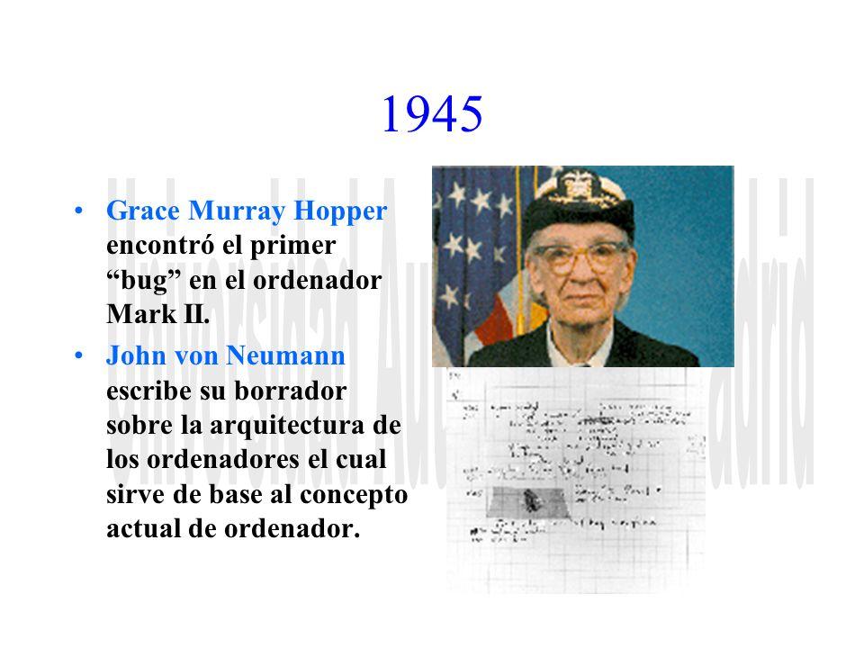 1945 Grace Murray Hopper encontró el primer bug en el ordenador Mark II. John von Neumann escribe su borrador sobre la arquitectura de los ordenadores