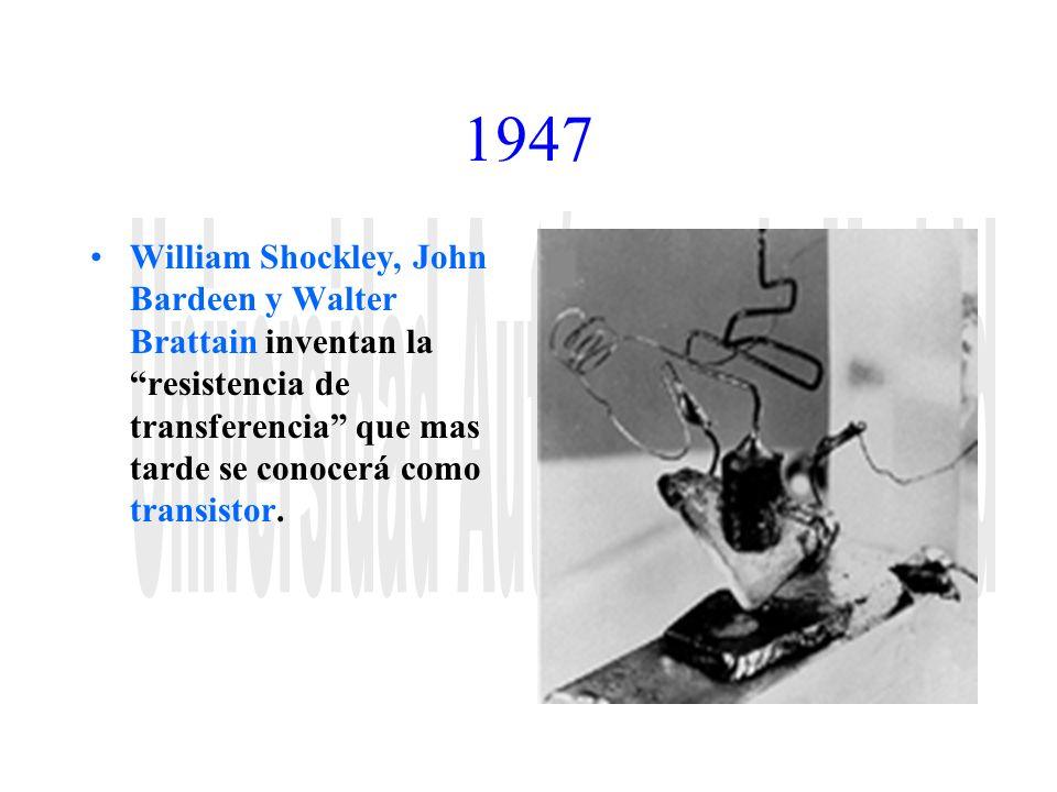 1947 William Shockley, John Bardeen y Walter Brattain inventan la resistencia de transferencia que mas tarde se conocerá como transistor.