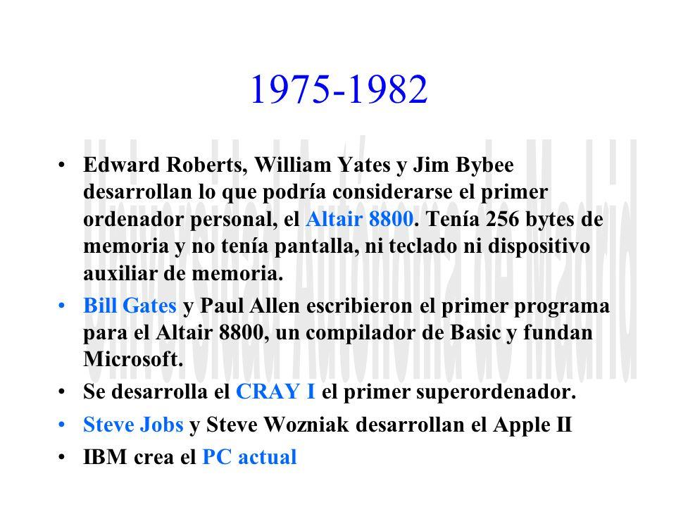 1975-1982 Edward Roberts, William Yates y Jim Bybee desarrollan lo que podría considerarse el primer ordenador personal, el Altair 8800. Tenía 256 byt