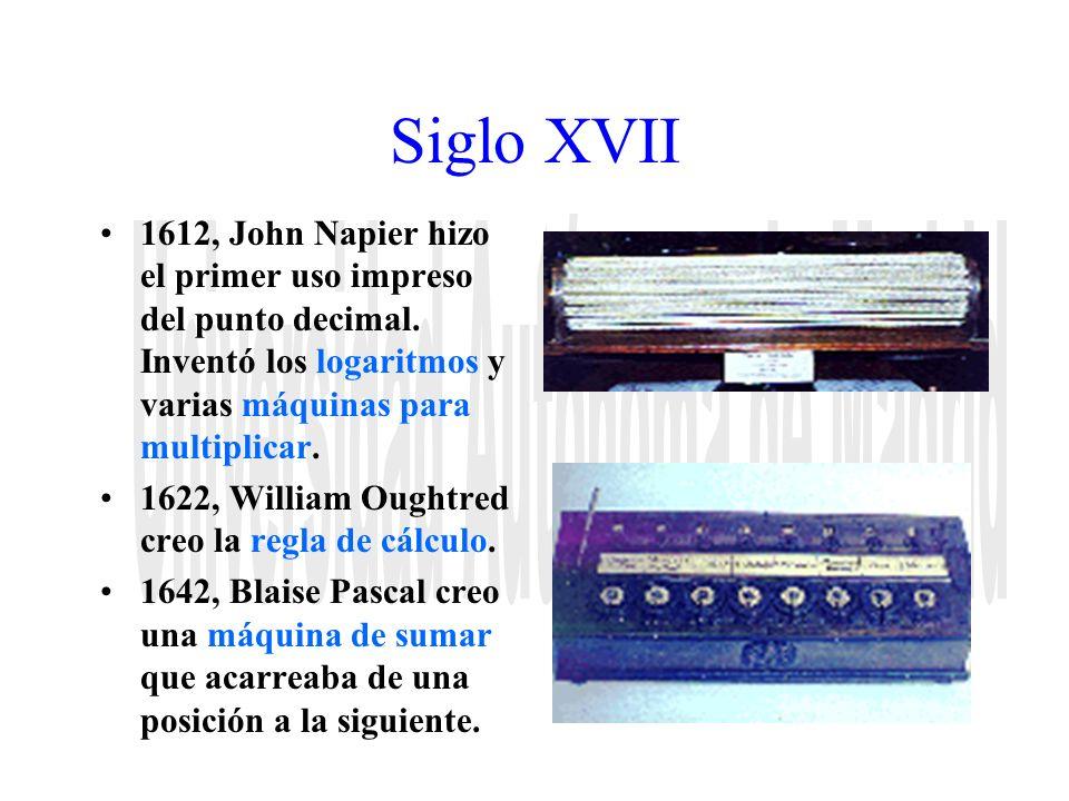 Siglo XVII 1612, John Napier hizo el primer uso impreso del punto decimal. Inventó los logaritmos y varias máquinas para multiplicar. 1622, William Ou