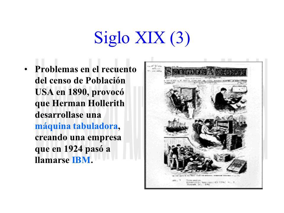 Siglo XIX (3) Problemas en el recuento del censo de Población USA en 1890, provocó que Herman Hollerith desarrollase una máquina tabuladora, creando u
