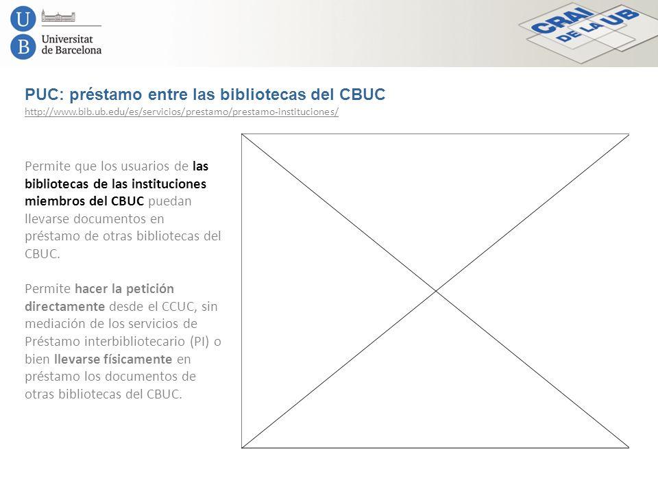PUC: préstamo entre las bibliotecas del CBUC http://www.bib.ub.edu/es/servicios/prestamo/prestamo-instituciones/ Permite que los usuarios de las bibli
