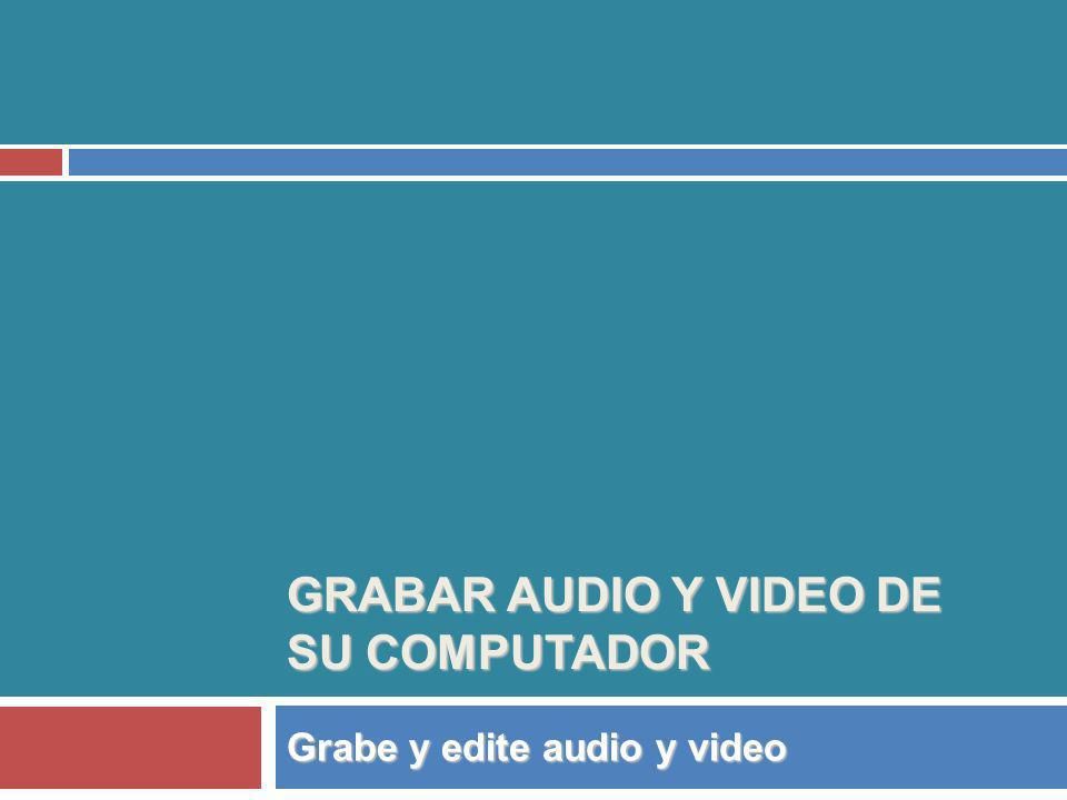 GRABAR AUDIO Y VIDEO DE SU COMPUTADOR Grabe y edite audio y video