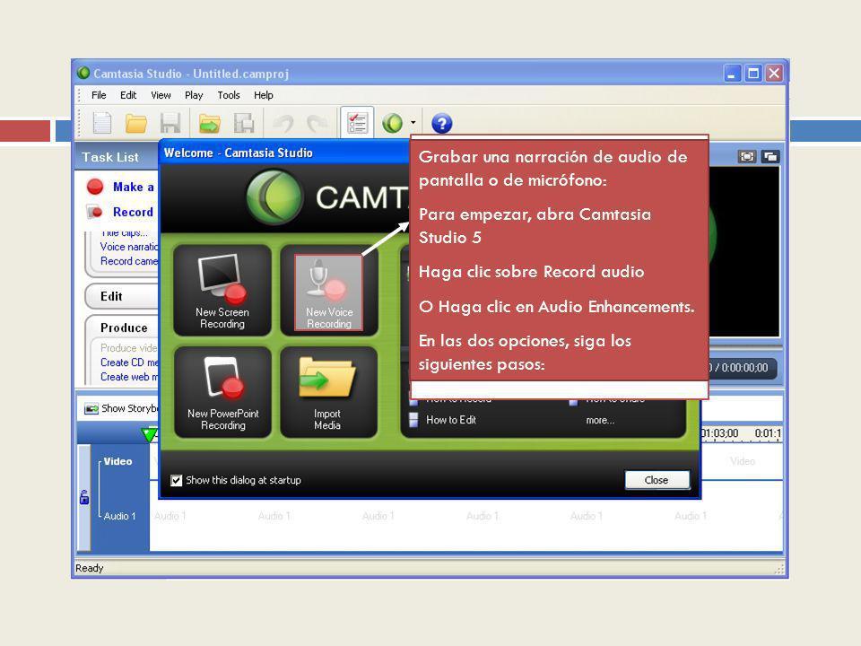 Grabar una narración de audio de pantalla o de micrófono: Para empezar, abra Camtasia Studio 5 Haga clic sobre Record audio O Haga clic en Audio Enhan