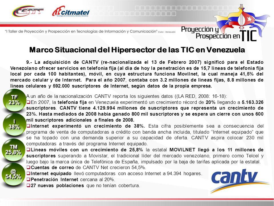 9.- La adquisición de CANTV (re-nacionalizada el 13 de Febrero 2007) significó para el Estado Venezolano ofrecer servicios en telefonía fija (al día de hoy la penetración es de 15,7 líneas de telefonía fija local por cada 100 habitantes), móvil, en cuya estructura funciona Movilnet, la cual maneja 41,5% del mercado celular y de Internet.