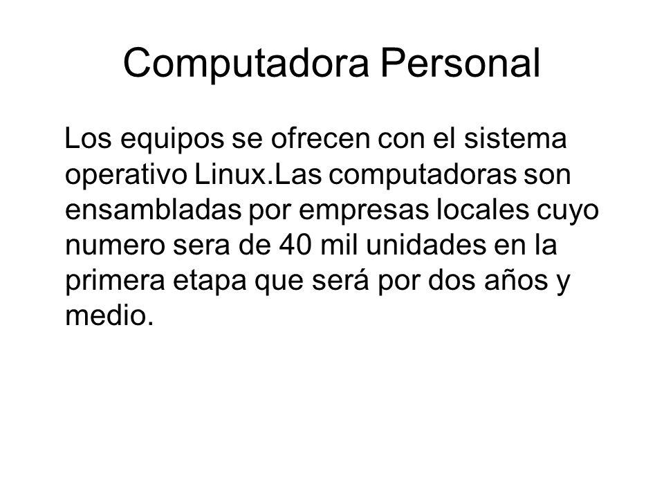 Computadora Personal Los equipos se ofrecen con el sistema operativo Linux.Las computadoras son ensambladas por empresas locales cuyo numero sera de 40 mil unidades en la primera etapa que será por dos años y medio.