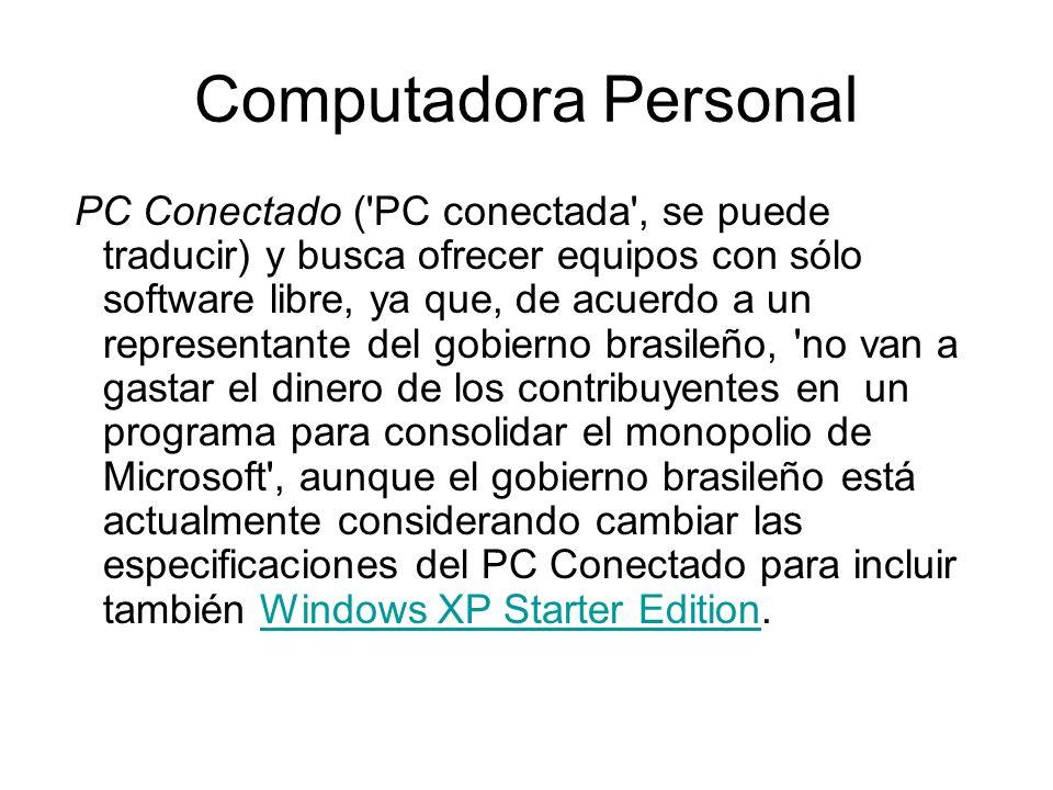 Computadora Personal PC Conectado ( PC conectada , se puede traducir) y busca ofrecer equipos con sólo software libre, ya que, de acuerdo a un representante del gobierno brasileño, no van a gastar el dinero de los contribuyentes en un programa para consolidar el monopolio de Microsoft , aunque el gobierno brasileño está actualmente considerando cambiar las especificaciones del PC Conectado para incluir también Windows XP Starter Edition.Windows XP Starter Edition