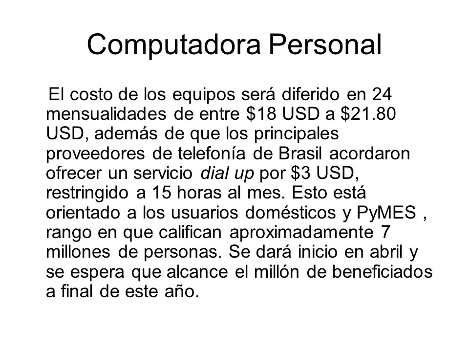 Computadora Personal El costo de los equipos será diferido en 24 mensualidades de entre $18 USD a $21.80 USD, además de que los principales proveedores de telefonía de Brasil acordaron ofrecer un servicio dial up por $3 USD, restringido a 15 horas al mes.