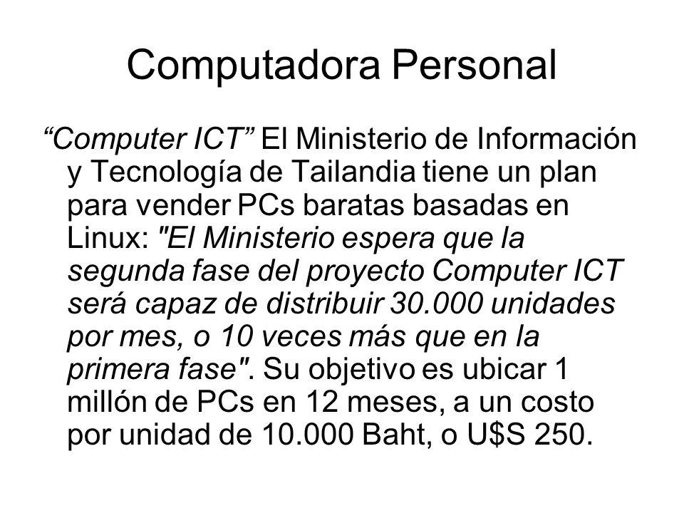 Computadora Personal Computer ICT El Ministerio de Información y Tecnología de Tailandia tiene un plan para vender PCs baratas basadas en Linux: El Ministerio espera que la segunda fase del proyecto Computer ICT será capaz de distribuir 30.000 unidades por mes, o 10 veces más que en la primera fase .