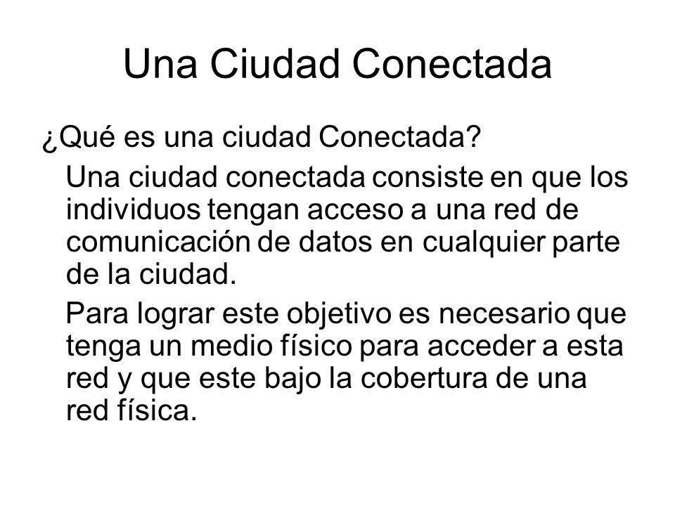 Una Ciudad Conectada ¿Qué es una ciudad Conectada? Una ciudad conectada consiste en que los individuos tengan acceso a una red de comunicación de dato
