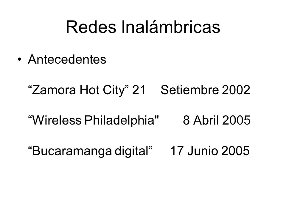 Redes Inalámbricas Antecedentes Zamora Hot City 21 Setiembre 2002 Wireless Philadelphia 8 Abril 2005 Bucaramanga digital 17 Junio 2005