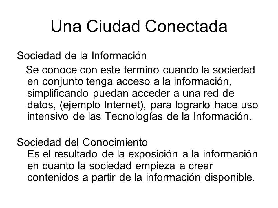 Una Ciudad Conectada Sociedad de la Información Se conoce con este termino cuando la sociedad en conjunto tenga acceso a la información, simplificando puedan acceder a una red de datos, (ejemplo Internet), para lograrlo hace uso intensivo de las Tecnologías de la Información.