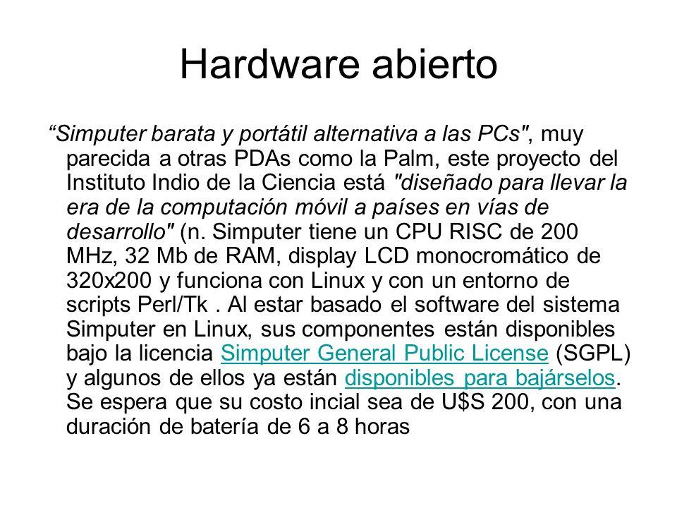 Hardware abierto Simputer barata y portátil alternativa a las PCs , muy parecida a otras PDAs como la Palm, este proyecto del Instituto Indio de la Ciencia está diseñado para llevar la era de la computación móvil a países en vías de desarrollo (n.