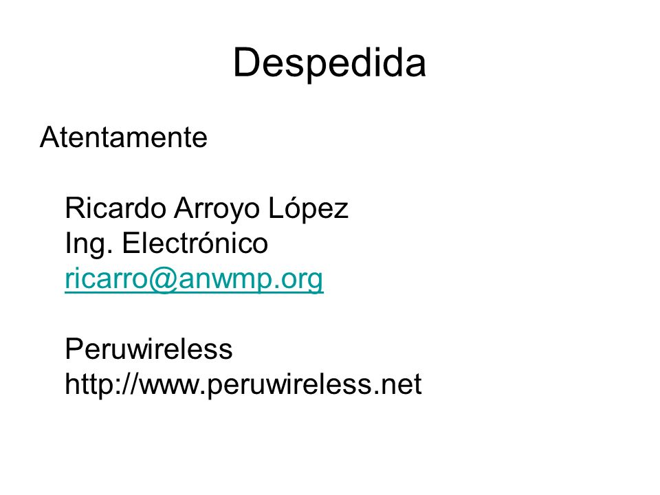 Despedida Atentamente Ricardo Arroyo López Ing. Electrónico ricarro@anwmp.org Peruwireless http://www.peruwireless.net ricarro@anwmp.org