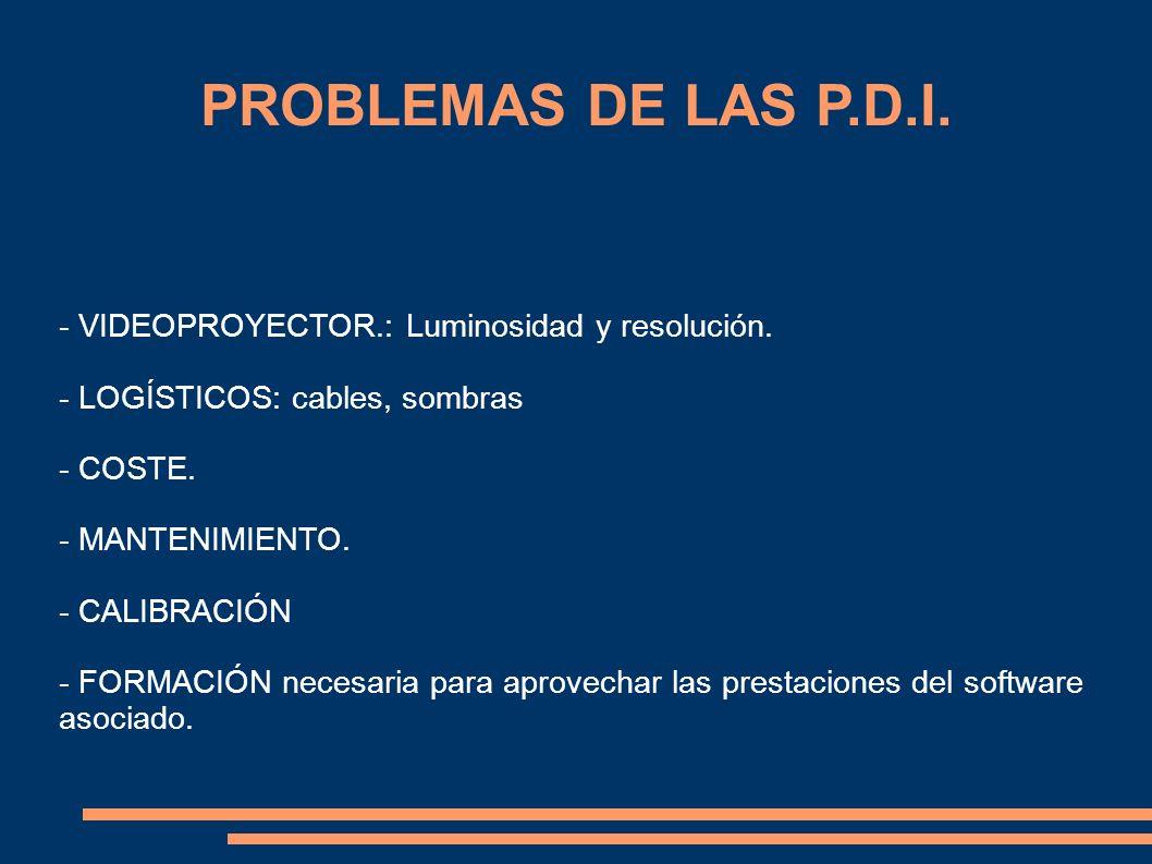 PROBLEMAS DE LAS P.D.I. - VIDEOPROYECTOR.: Luminosidad y resolución. - LOGÍSTICOS: cables, sombras - COSTE. - MANTENIMIENTO. - CALIBRACIÓN - FORMACIÓN