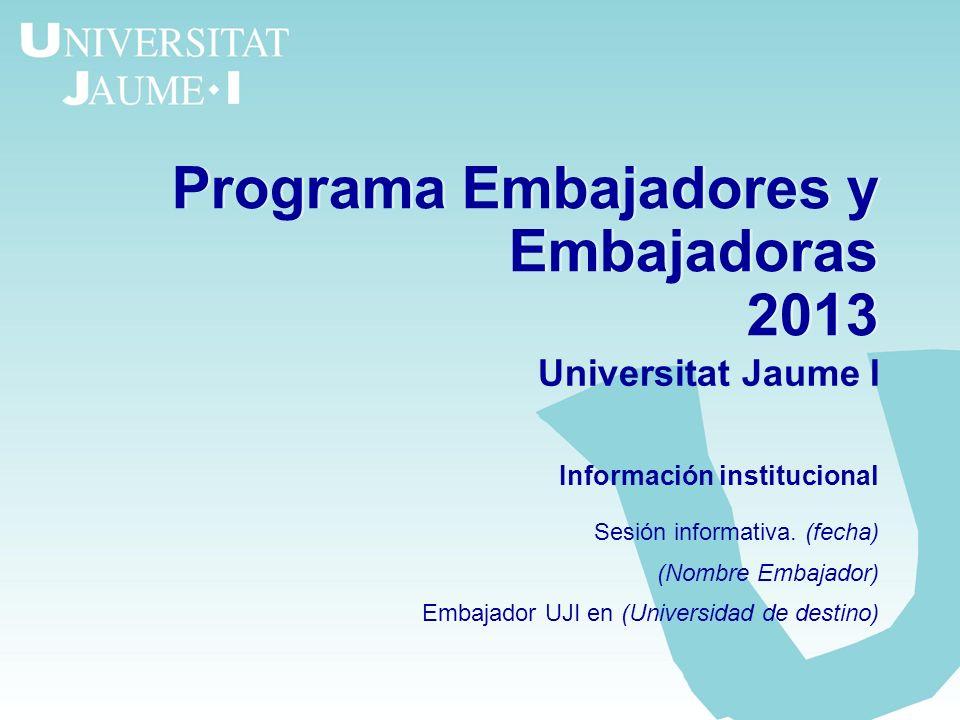 Programa Embajadores y Embajadoras 2013 Programa Embajadores y Embajadoras 2013 Universitat Jaume I Información institucional Sesión informativa. (fec
