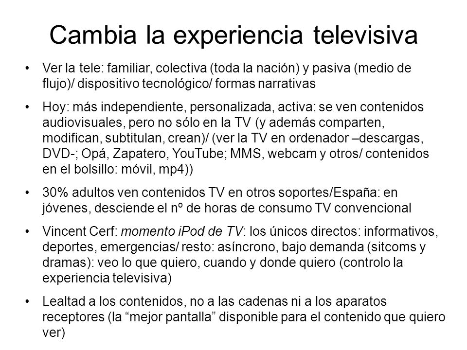 Cambia la experiencia televisiva Ver la tele: familiar, colectiva (toda la nación) y pasiva (medio de flujo)/ dispositivo tecnológico/ formas narrativas Hoy: más independiente, personalizada, activa: se ven contenidos audiovisuales, pero no sólo en la TV (y además comparten, modifican, subtitulan, crean)/ (ver la TV en ordenador –descargas, DVD-; Opá, Zapatero, YouTube; MMS, webcam y otros/ contenidos en el bolsillo: móvil, mp4)) 30% adultos ven contenidos TV en otros soportes/España: en jóvenes, desciende el nº de horas de consumo TV convencional Vincent Cerf: momento iPod de TV: los únicos directos: informativos, deportes, emergencias/ resto: asíncrono, bajo demanda (sitcoms y dramas): veo lo que quiero, cuando y donde quiero (controlo la experiencia televisiva) Lealtad a los contenidos, no a las cadenas ni a los aparatos receptores (la mejor pantalla disponible para el contenido que quiero ver)