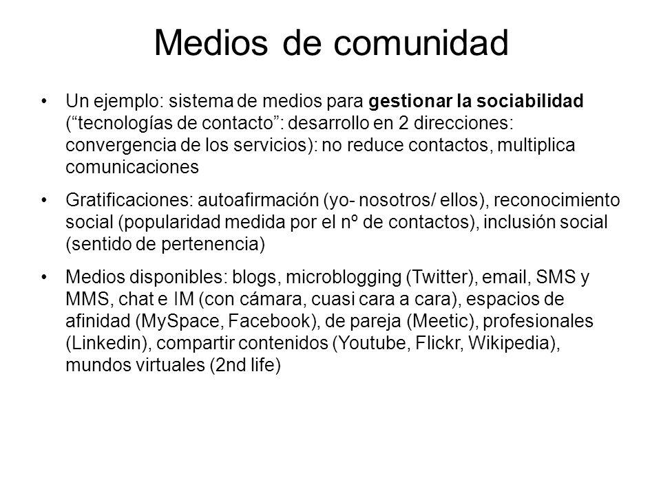 Medios de comunidad Un ejemplo: sistema de medios para gestionar la sociabilidad (tecnologías de contacto: desarrollo en 2 direcciones: convergencia de los servicios): no reduce contactos, multiplica comunicaciones Gratificaciones: autoafirmación (yo- nosotros/ ellos), reconocimiento social (popularidad medida por el nº de contactos), inclusión social (sentido de pertenencia) Medios disponibles: blogs, microblogging (Twitter), email, SMS y MMS, chat e IM (con cámara, cuasi cara a cara), espacios de afinidad (MySpace, Facebook), de pareja (Meetic), profesionales (Linkedin), compartir contenidos (Youtube, Flickr, Wikipedia), mundos virtuales (2nd life)