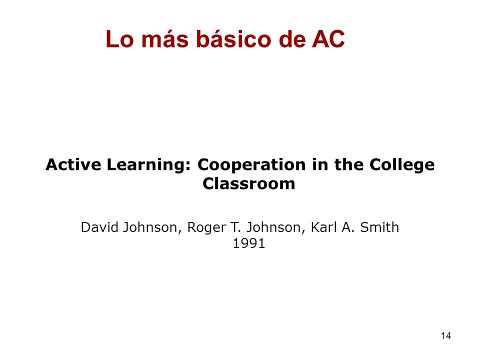 14 Active Learning: Cooperation in the College Classroom David Johnson, Roger T. Johnson, Karl A. Smith 1991 Lo más básico de AC