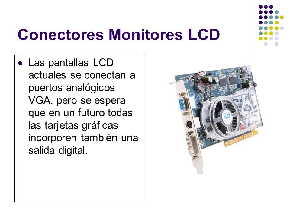 Conectores Monitores LCD Las pantallas LCD actuales se conectan a puertos analógicos VGA, pero se espera que en un futuro todas las tarjetas gráficas incorporen también una salida digital.