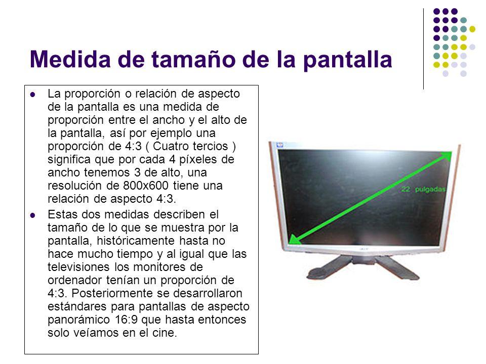 Medida de tamaño de la pantalla La proporción o relación de aspecto de la pantalla es una medida de proporción entre el ancho y el alto de la pantalla, así por ejemplo una proporción de 4:3 ( Cuatro tercios ) significa que por cada 4 píxeles de ancho tenemos 3 de alto, una resolución de 800x600 tiene una relación de aspecto 4:3.