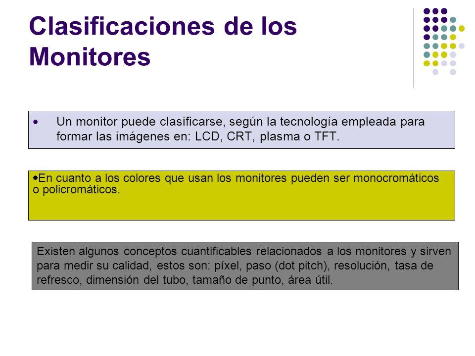 Clasificaciones de los Monitores Un monitor puede clasificarse, según la tecnología empleada para formar las imágenes en: LCD, CRT, plasma o TFT.