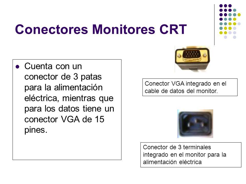 Conectores Monitores CRT Cuenta con un conector de 3 patas para la alimentación eléctrica, mientras que para los datos tiene un conector VGA de 15 pines.