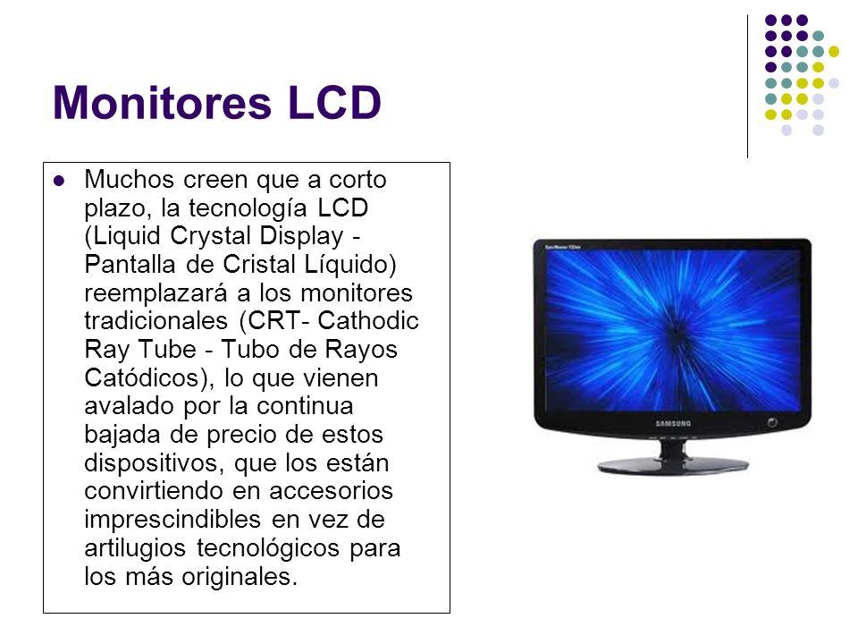 Monitores LCD Muchos creen que a corto plazo, la tecnología LCD (Liquid Crystal Display - Pantalla de Cristal Líquido) reemplazará a los monitores tradicionales (CRT- Cathodic Ray Tube - Tubo de Rayos Catódicos), lo que vienen avalado por la continua bajada de precio de estos dispositivos, que los están convirtiendo en accesorios imprescindibles en vez de artilugios tecnológicos para los más originales.