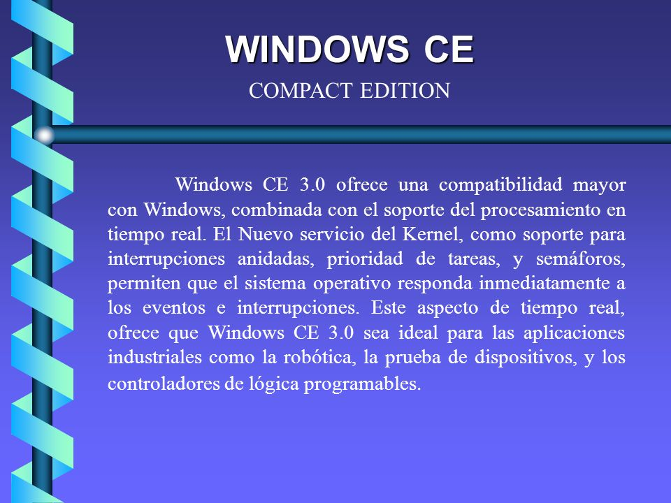 WINDOWS CE Windows CE 3.0 ofrece una compatibilidad mayor con Windows, combinada con el soporte del procesamiento en tiempo real.
