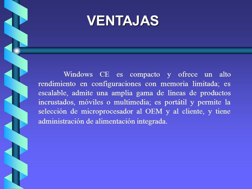 VENTAJAS Windows CE es compacto y ofrece un alto rendimiento en configuraciones con memoria limitada; es escalable, admite una amplia gama de líneas d