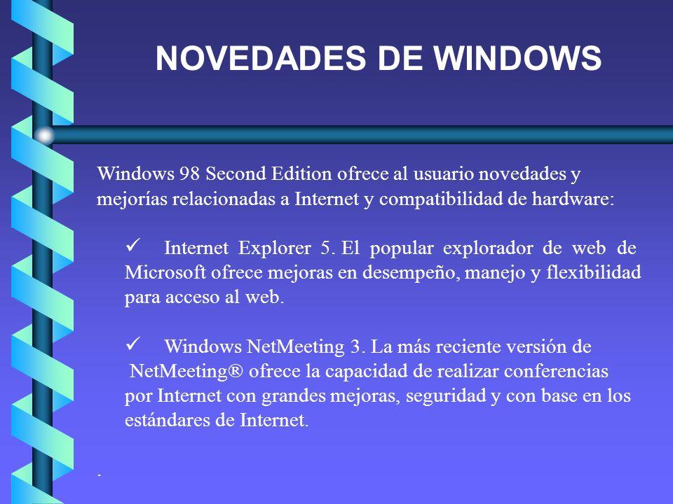 NOVEDADES DE WINDOWS Windows 98 Second Edition ofrece al usuario novedades y mejorías relacionadas a Internet y compatibilidad de hardware: Internet E