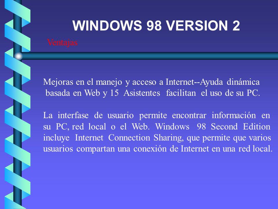 Ventajas WINDOWS 98 VERSION 2 Mejoras en el manejo y acceso a Internet--Ayuda dinámica basada en Web y 15 Asistentes facilitan el uso de su PC. La int