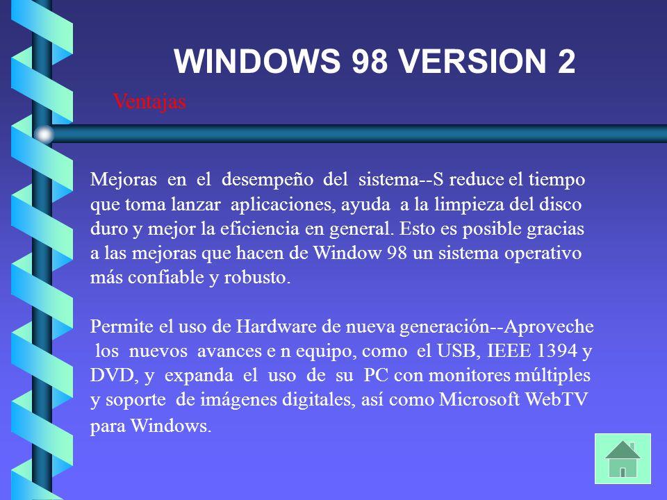 Ventajas WINDOWS 98 VERSION 2 Mejoras en el desempeño del sistema--S reduce el tiempo que toma lanzar aplicaciones, ayuda a la limpieza del disco duro