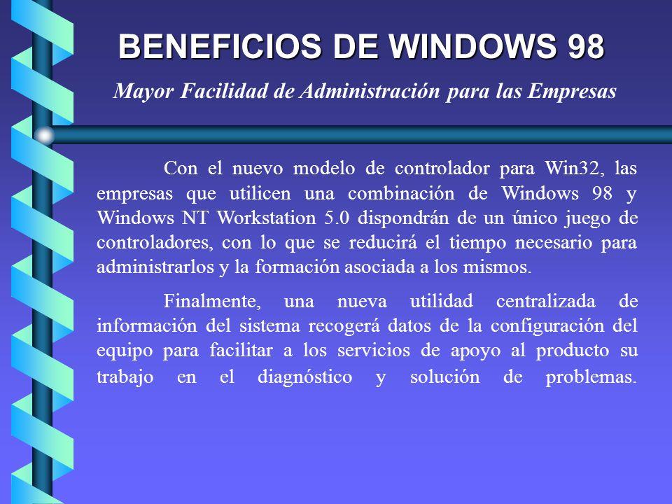 BENEFICIOS DE WINDOWS 98 Con el nuevo modelo de controlador para Win32, las empresas que utilicen una combinación de Windows 98 y Windows NT Workstati