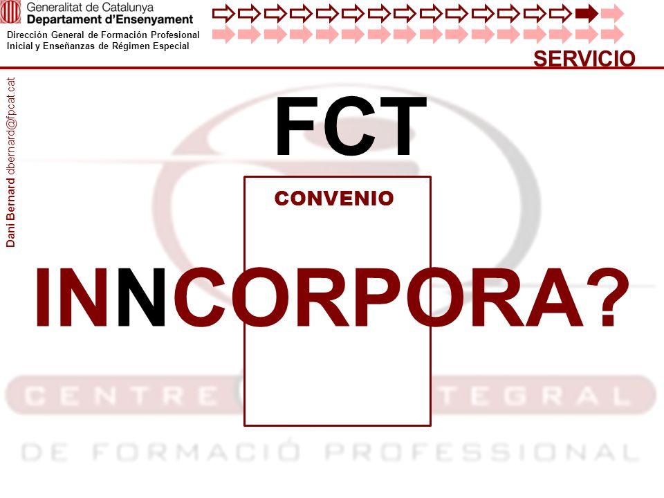 Dirección General de Formación Profesional Inicial y Enseñanzas de Régimen Especial SERVICIO FCT CONVENIO INNCORPORA? Dani Bernard dbernard@fpcat.cat