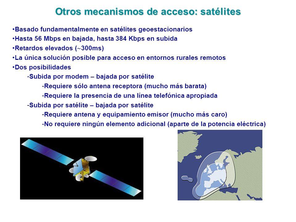 Otros mecanismos de acceso: satélites Basado fundamentalmente en satélites geoestacionarios Hasta 56 Mbps en bajada, hasta 384 Kbps en subida Retardos