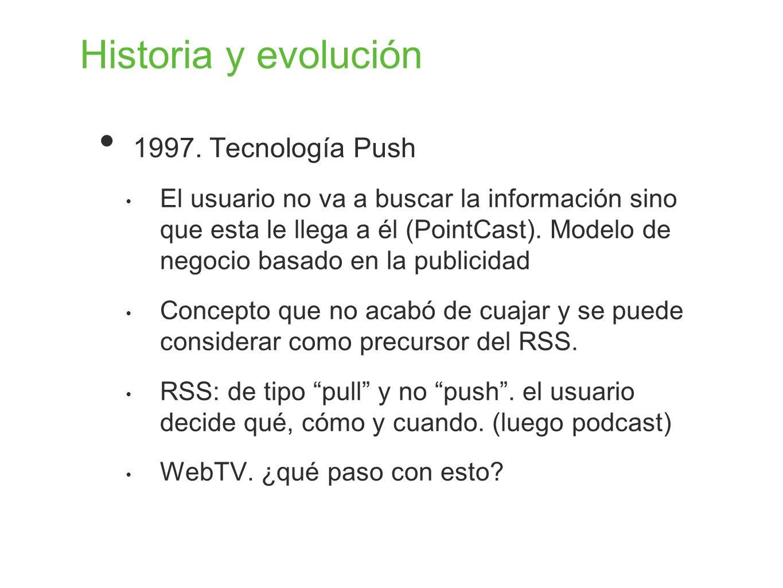 Historia y evolución 1997. Tecnología Push El usuario no va a buscar la información sino que esta le llega a él (PointCast). Modelo de negocio basado