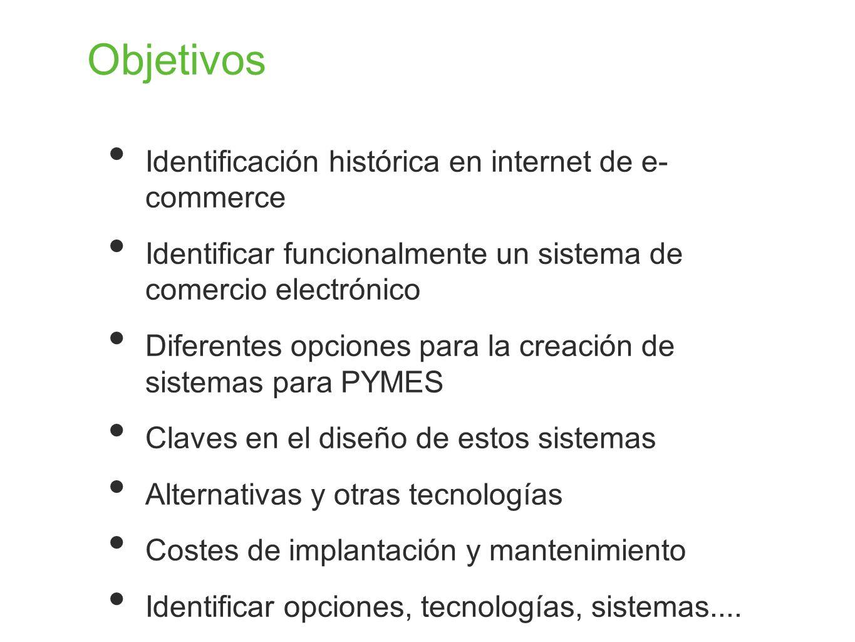 Objetivos Identificación histórica en internet de e- commerce Identificar funcionalmente un sistema de comercio electrónico Diferentes opciones para l