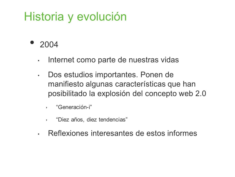 Historia y evolución 2004 Internet como parte de nuestras vidas Dos estudios importantes. Ponen de manifiesto algunas características que han posibili