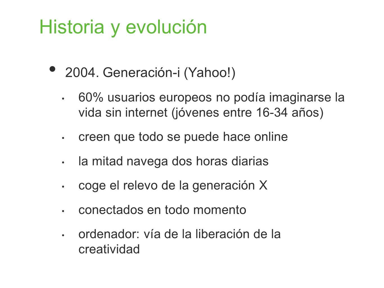 Historia y evolución 2004. Generación-i (Yahoo!) 60% usuarios europeos no podía imaginarse la vida sin internet (jóvenes entre 16-34 años) creen que t