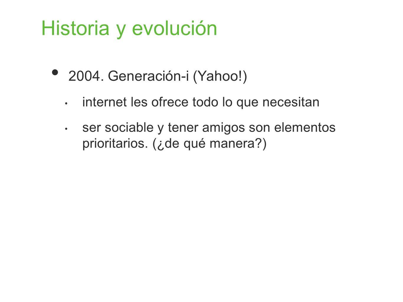 Historia y evolución 2004. Generación-i (Yahoo!) internet les ofrece todo lo que necesitan ser sociable y tener amigos son elementos prioritarios. (¿d