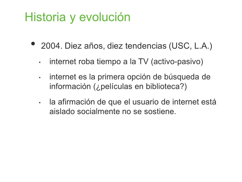 Historia y evolución 2004. Diez años, diez tendencias (USC, L.A.) internet roba tiempo a la TV (activo-pasivo) internet es la primera opción de búsque