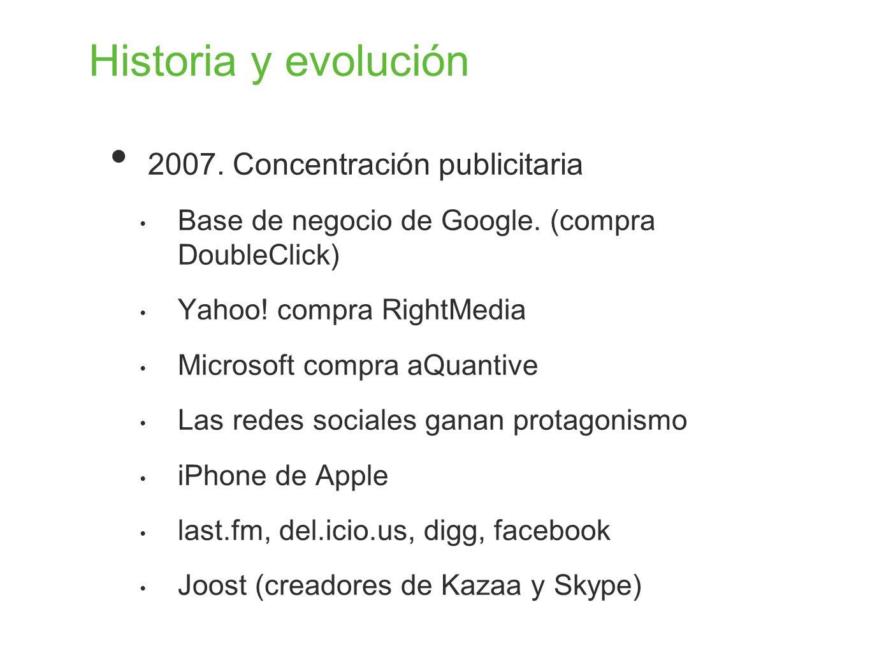 Historia y evolución 2007. Concentración publicitaria Base de negocio de Google. (compra DoubleClick) Yahoo! compra RightMedia Microsoft compra aQuant
