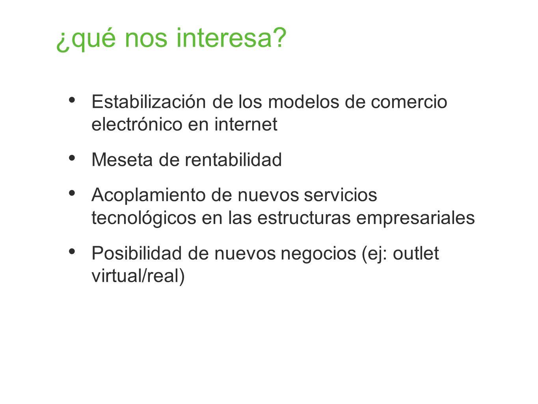 ¿qué nos interesa? Estabilización de los modelos de comercio electrónico en internet Meseta de rentabilidad Acoplamiento de nuevos servicios tecnológi