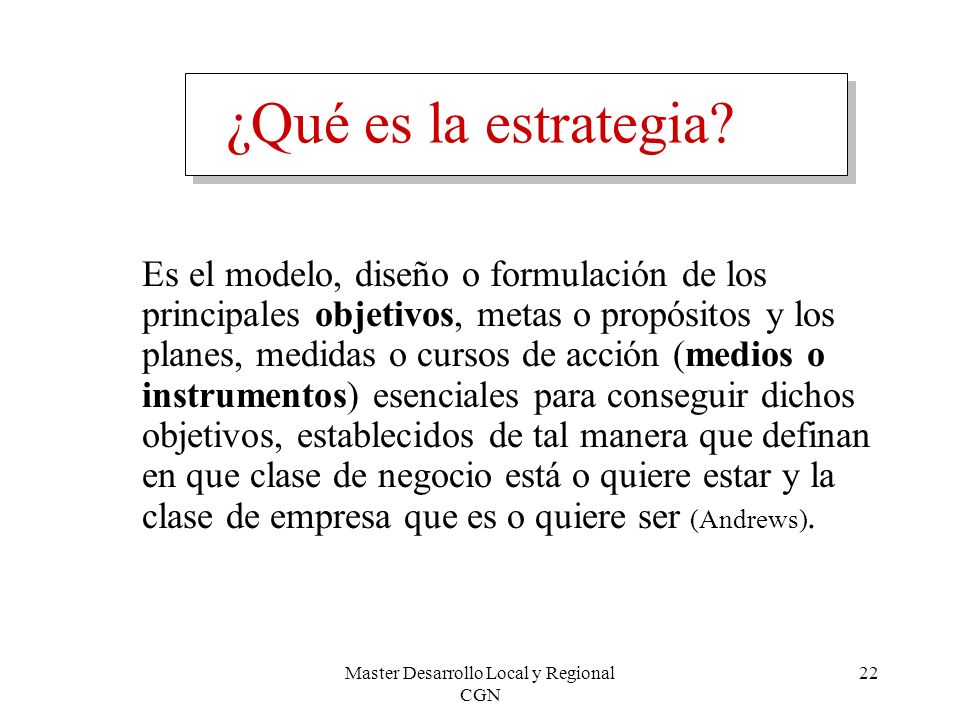 Master Desarrollo Local y Regional CGN 22 ¿Qué es la estrategia? Es el modelo, diseño o formulación de los principales objetivos, metas o propósitos y
